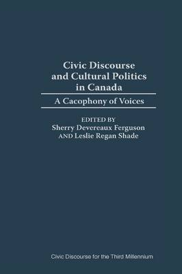 Civic Discourse and Cultural Politics in Canada: A Cacophony of Voices (Hardback)