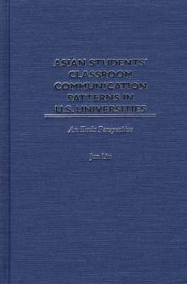 Asian Students' Classroom Communication Patterns in U.S. Universities: An Emic Perspective (Hardback)