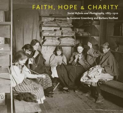Faith, Hope & Charity: Social Reform and Photography, 1885-1910 (Hardback)