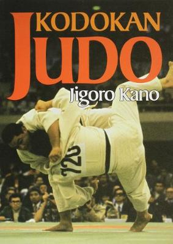Kodokan Judo: The Essential Guide To Judo By Its Founder Jigoro Kano (Paperback)
