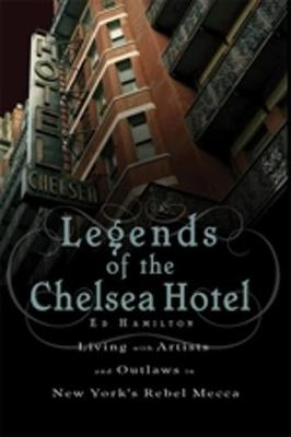 Legends of the Chelsea Hotel: Living with Artists and Outlaws in New York's Rebel Mecca (Paperback)
