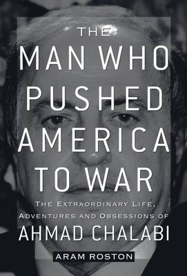 The Man Who Pushed America to War: The Extraordinary Life, Adventures and Obsessions of Ahmad Chalabi (Paperback)