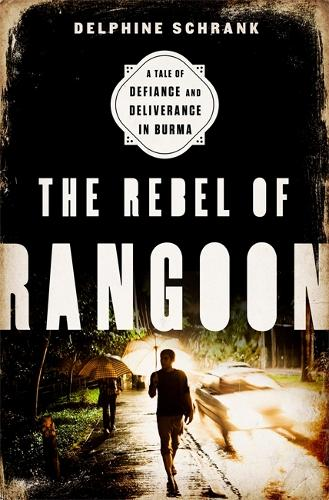 The Rebel of Rangoon: A Tale of Defiance and Deliverance in Burma (Hardback)