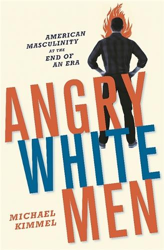 Angry White Men: American Masculinity at the End of an Era (Paperback)