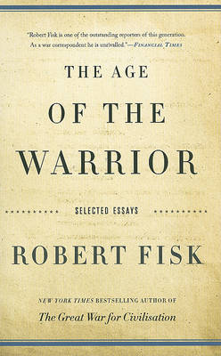 The Age of the Warrior: Selected Essays by Robert Fisk (Paperback)