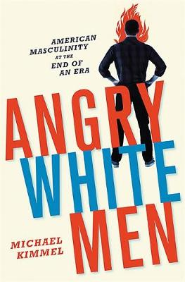 Angry White Men: American Masculinity at the End of an Era (Hardback)