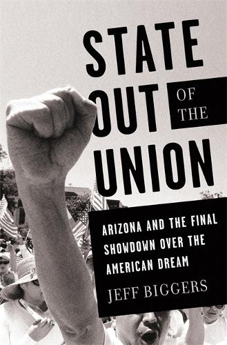 State Out of the Union: Arizona and the Final Showdown Over the American Dream (Hardback)