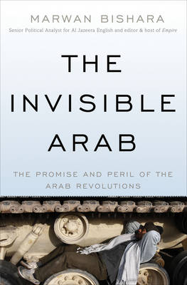 The Invisible Arab: The Promise and Peril of the Arab Revolutions (Hardback)