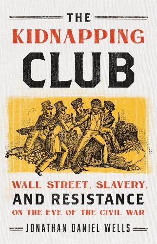 The Kidnapping Club: Wall Street, Slavery, and Resistance on the Eve of the Civil War (Hardback)