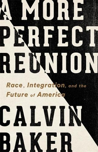 A More Perfect Reunion: Race, Integration, and the Future of America (Hardback)
