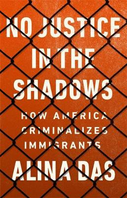 No Justice in the Shadows: How America Criminalizes Immigrants (Hardback)