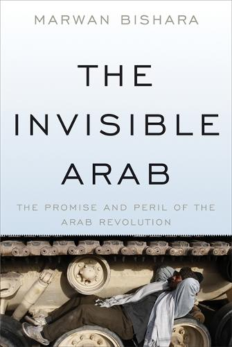 The Invisible Arab: The Promise and Peril of the Arab Revolutions (Paperback)