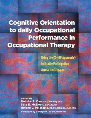 Cognitive Orientation to Daily Occupational Performance in Occupational Therapy: Using the CO-OP Approach (TM) to Enable Participation Across the Lifespan (Paperback)