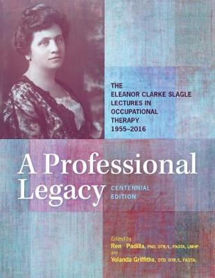 A Professional Legacy: The Eleanor Clarke Slagle Lectures in Occupational Therapy 1955-2016 (Hardback)