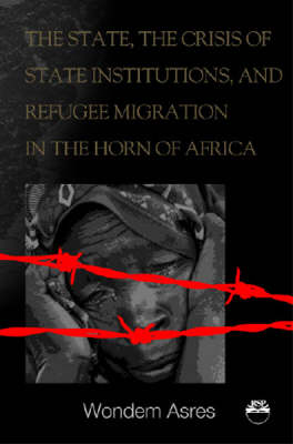 The State, The Crisis Of State Institutions And Refugee Migration In The Horn Of Africa (Paperback)