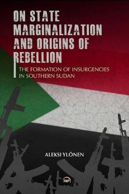 On State, Marginalization, And Origins Of Rebellion: The Formation of Insurgencies in Southern Sudan (Paperback)