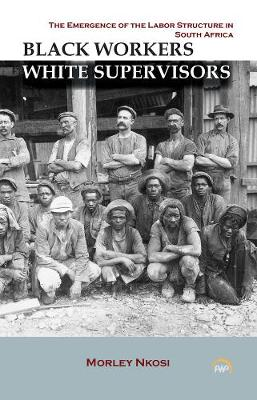 Black Workers White Supervisors: The Emergence Of The Labor Structure In South Africa (Paperback)