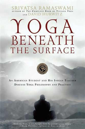 Yoga Beneath the Surface: An American Student and His Indian Teacher Discuss Yoga Philosophy and Practice (Paperback)