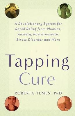 The Tapping Cure: A Revolutionary System for Rapid Relief from Phobias, Anxiety, Post-Traumatic Stress Disorder and More (Paperback)