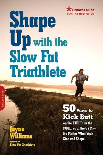 Shape Up with the Slow Fat Triathlete: 50 Ways to Kick Butt on the Field, in the Pool, or at the Gym--No Matter What Your Size and Shape (Paperback)
