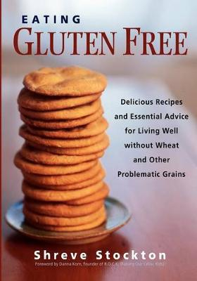 Eating Gluten Free: Delicious Recipes and Essential Advice for Living Well Without Wheat and Other Problematic Grains (Paperback)