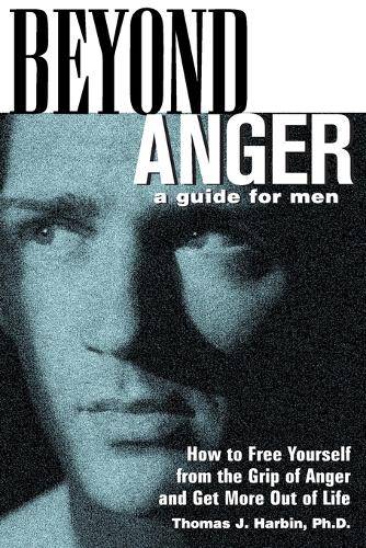Beyond Anger: A Guide for Men: How to Free Yourself from the Grip of Anger and Get More Out of Life (Paperback)