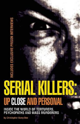 Serial Killers: Up Close and Personal: Inside the World of Torturers, Psychopaths, and Mass Murderers (Paperback)