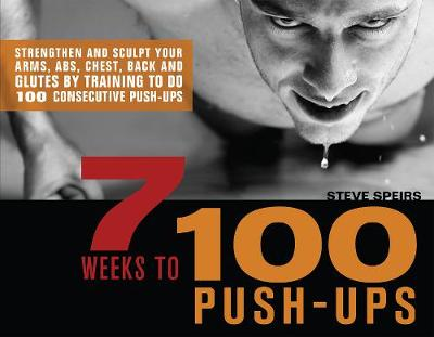 7 Weeks to 100 Push-Ups: Strengthen and Sculpt Your Arms, Abs, Chest, Back and Glutes by Training to do 100 Consecutive Push- (Paperback)