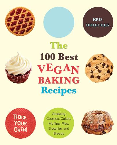 The 100 Best Vegan Baking Recipes: Amazing Cookies, Cakes, Muffins, Pies, Brownies and Breads (Paperback)