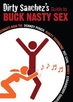 Dirty Sanchez's Guide to Buck Nasty Sex: Cincinnati Bow Tie, Donkey Punch, Rusty Trombone, Hot Carl, Rodeo, Strawberry Shortcake (Paperback)