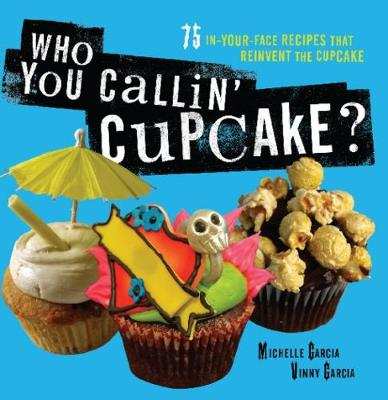 Who You Callin' Cupcake: 75 In-Your-Face Recipes that Reinvent the Cupcake (Paperback)