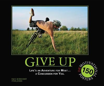 Give Up: Life's an Adventure for Most... a Concussion for You.: 150 Demotivation Posters (Paperback)