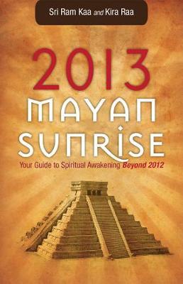 2013 Mayan Sunrise: Your Guide to Spiritual Awakening Beyond 2012 (Paperback)