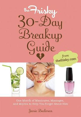 The Frisky 30-Day Breakup Guide: One Month of Manicures, Massages, and Mojitos to Help You Forget About Him (Paperback)
