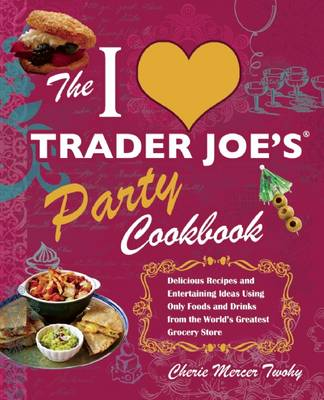 The I Love Trader Joe's Party Cookbook: Delicious Recipes and Entertaining Ideas Using Only Foods and Drinks from the World's Greatest Groce (Paperback)
