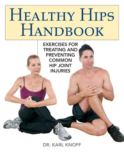 Healthy Hips Handbook: Exercises for Treating and Preventing Common Hip Joint Injuries (Paperback)