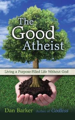 The Good Atheist: Living a Purpose-Filled Life Without God (Paperback)