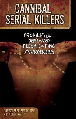 Cannibal Serial Killers: Profiles of Depraved Flesh-Eating Murderers (Paperback)