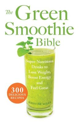 The Green Smoothie Bible: 300 Delicious Recipes (Paperback)