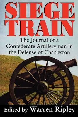 Siege Train: The Journal of a Confederate Artillery-man in the Defense of Charleston (Paperback)