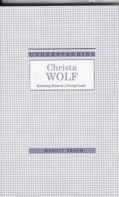 Understanding Christa Wolf: Returning Home to a Foreign Land - Understanding Modern European and Latin American Literature (Hardback)
