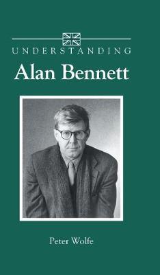 Understanding Alan Bennett - Understanding Contemporary British Literature (Hardback)