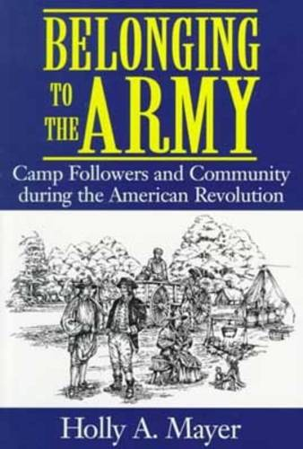 Belonging to the Army: Camp Followers and Community During the American Revolution (Paperback)