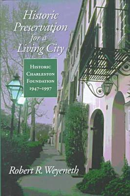 Historic Preservation for a Living City: Historic Charleston Foundation, 1947-1997 - Historic Charleston Foundation Series, Studies in History & Culture (Hardback)