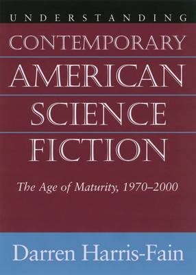Understanding Contemporary American Science Fiction: The Age of Maturity, 1970-2000 (Hardback)