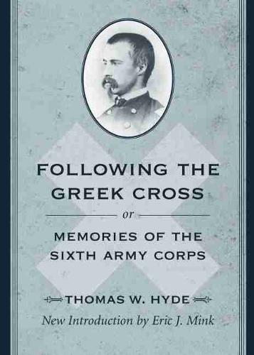 Following the Greek Cross; or, Memories of the Sixth Army Corps - American Civil War Classics (Paperback)