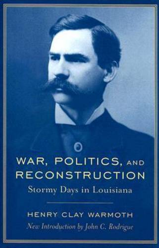 War, Politics and Reconstruction: Stormy Days in Louisiana - Southern Classics (Paperback)