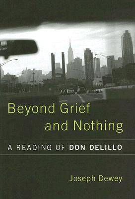 Beyond Grief and Nothing: A Reading of Don Delillo (Hardback)