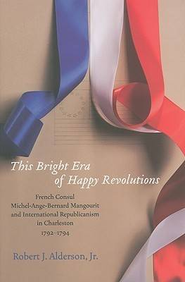 This Bright Era of Happy Revolutions: French Consul Michel-Ange-Bernard Mangourit and International Republicanism in Charleston, 1792-1794 (Hardback)