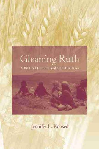 Gleaning Ruth: A Biblical Heroine and Her Afterlives (Hardback)